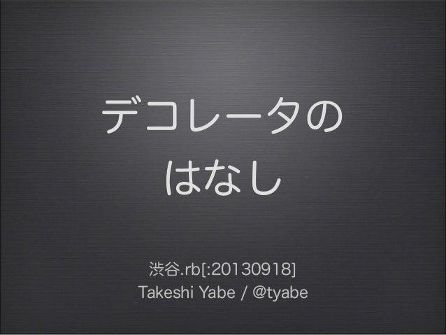 デコレータの はなし 渋谷.rb[:20130918] Takeshi Yabe / @tyabe