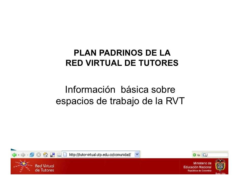 PLAN PADRINOS DE LA   RED VIRTUAL DE TUTORES     Información básica sobre espacios de trabajo de la RVT                   ...