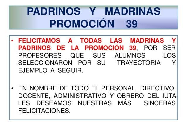 PADRINOS Y MADRINAS  PROMOCIÓN 39  • FELICITAMOS A TODAS LAS MADRINAS Y  PADRINOS DE LA PROMOCIÓN 39, POR SER  PROFESORES ...
