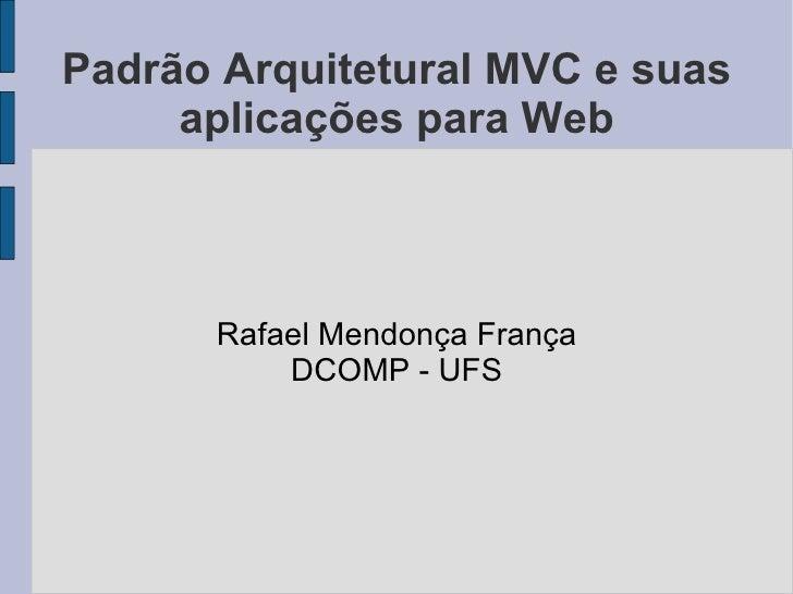 Padrão Arquitetural MVC e suas aplicações para Web Rafael Mendonça França DCOMP - UFS