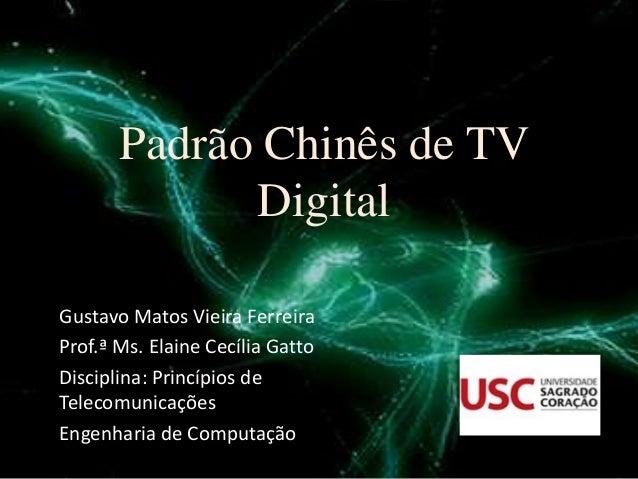 Padrão Chinês de TV Digital Gustavo Matos Vieira Ferreira Prof.ª Ms. Elaine Cecília Gatto Disciplina: Princípios de Teleco...