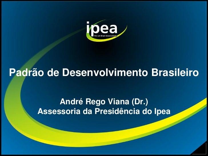 Padrão de Desenvolvimento Brasileiro          André Rego Viana (Dr.)     Assessoria da Presidência do Ipea