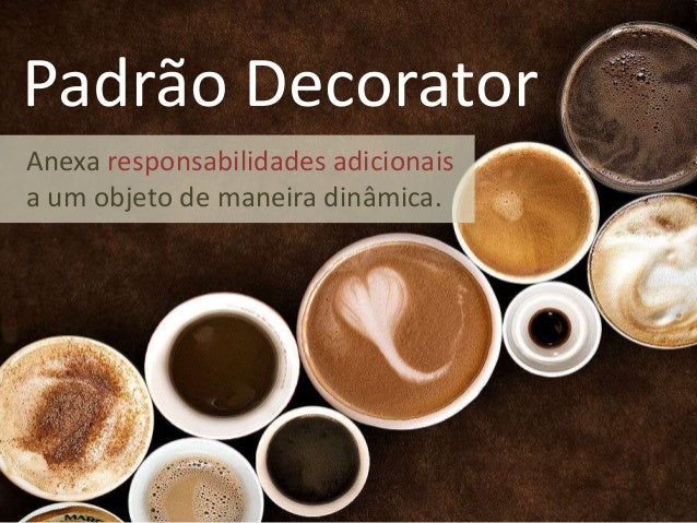 Padrão Decorator Anexa responsabilidades adicionais a um objeto de maneira dinâmica.