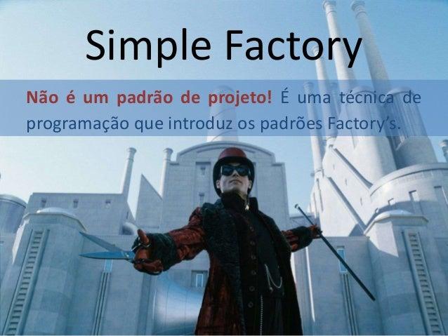 Simple Factory Não é um padrão de projeto! É uma técnica de programação que introduz os padrões Factory's.