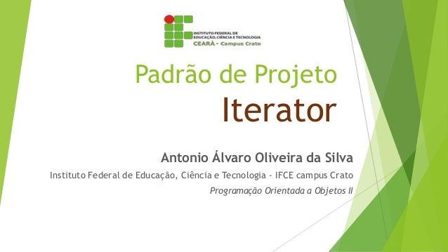 Padrão de Projeto Iterator Antonio Álvaro Oliveira da Silva Instituto Federal de Educação, Ciência e Tecnologia - IFCE cam...