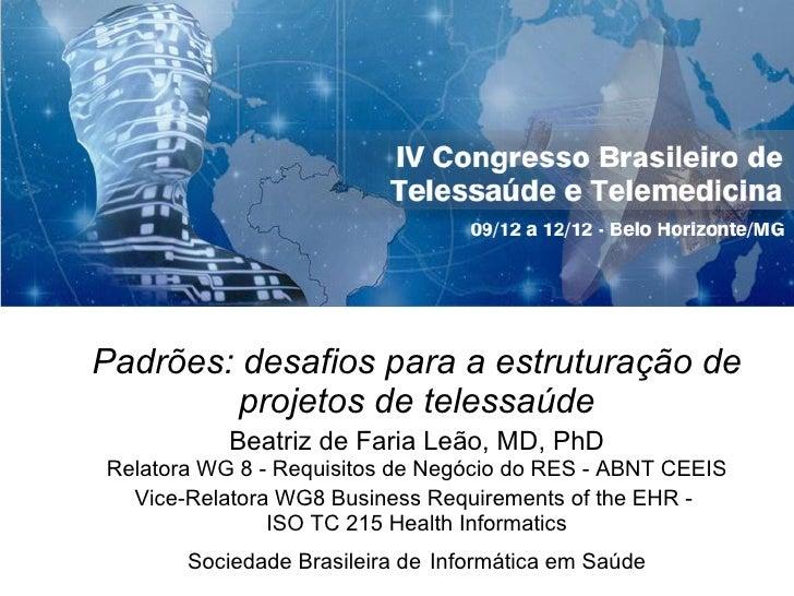 Padr ões:  desafios para a estrutura ção  de projetos de telessa úde Beatriz de Faria Le ão, MD, PhD Relatora WG 8 - Requi...