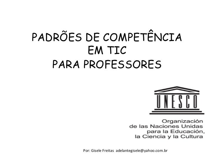 PADRÕES DE COMPETÊNCIA         EM TIC   PARA PROFESSORES       Por: Gisele Freitas adelantegisele@yahoo.com.br