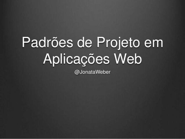 Padrões de Projeto em Aplicações Web @JonataWeber