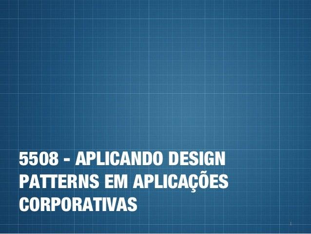 1 5508 - APLICANDO DESIGN PATTERNS EM APLICAÇÕES CORPORATIVAS