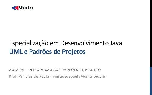 ! ! Especialização!em!Desenvolvimento!Java!! UML$e$Padrões$de$Projetos$! AULA!04!–!INTRODUÇÃO!AOS!PADRÕES!DE!PROJETO! Prof...