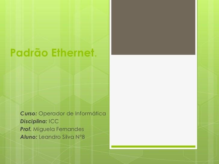 Padrão Ethernet.<br /><br />Curso: Operador de Informática<br />Disciplina:ICC<br />Prof.Miguela Fernandes<br />Aluno: Le...