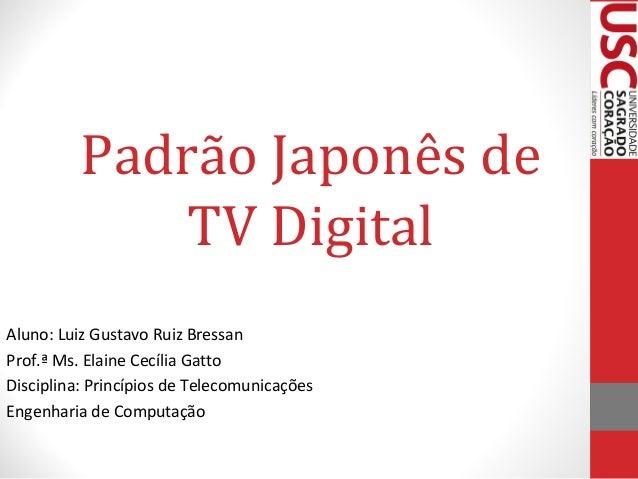 Padrão Japonês de TV Digital Aluno: Luiz Gustavo Ruiz Bressan Prof.ª Ms. Elaine Cecília Gatto Disciplina: Princípios de Te...