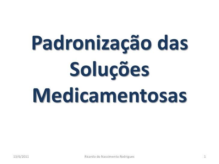 Padronização das Soluções Medicamentosas<br />25/02/2011<br />1<br />Ricardo do Nascimento Rodrigues<br />