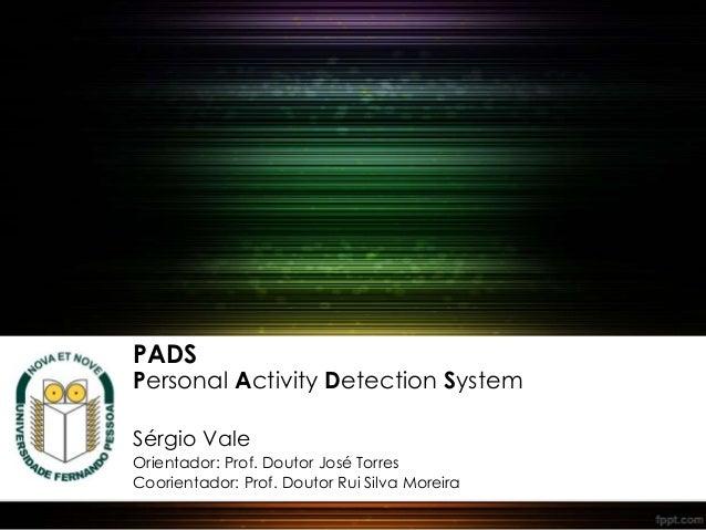 PADS Personal Activity Detection System Sérgio Vale Orientador: Prof. Doutor José Torres Coorientador: Prof. Doutor Rui Si...