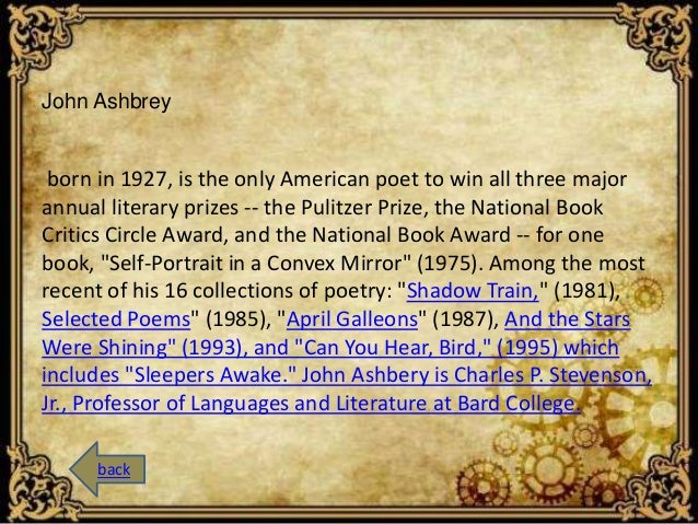 John Ashbrey  born in 1927, is the only American poet to win all three major  annual literary prizes -- the Pulitzer Prize...