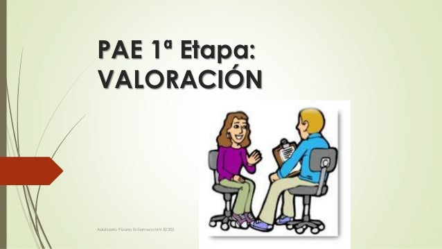 PAE 1ª Etapa:  VALORACIÓN  Adalberto Pizarro Enfermero MN 50305