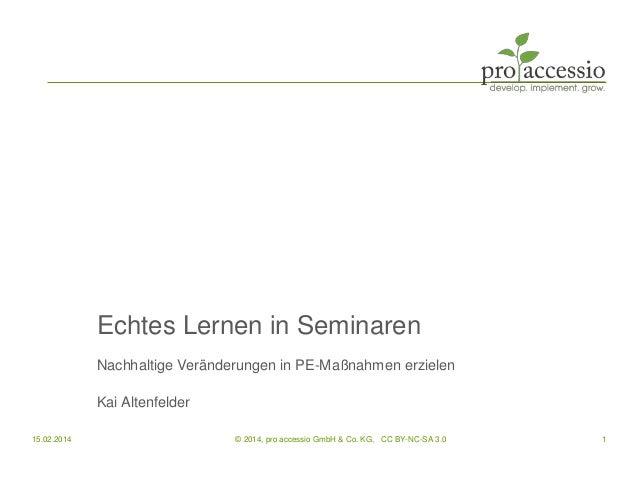 Echtes Lernen in Seminaren Nachhaltige Veränderungen in PE-Maßnahmen erzielen Kai Altenfelder 15.02.2014 1© 2014, pro acce...