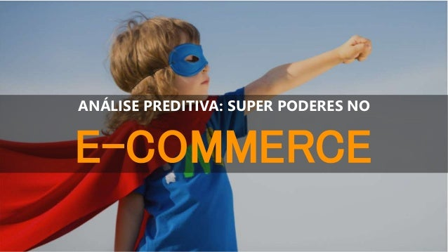 ANÁLISE PREDITIVA: SUPER PODERES NO E-COMMERCE