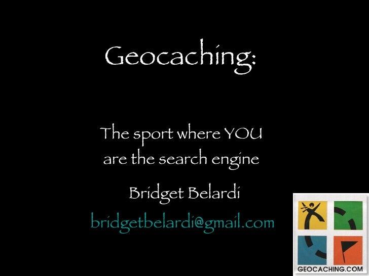 Geocaching:   The sport where YOU  are the search engine      Bridget Belardi bridgetbelardi@gmail.com