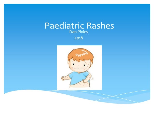 Paediatric Rashes Dan Pixley 2018