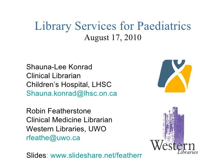 Library Services for Paediatrics August 17, 2010 Shauna-Lee Konrad Clinical Librarian Children's Hospital, LHSC [email_add...