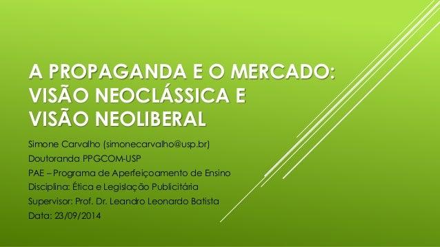A PROPAGANDA E O MERCADO:  VISÃO NEOCLÁSSICA E  VISÃO NEOLIBERAL  Simone Carvalho (simonecarvalho@usp.br)  Doutoranda PPGC...