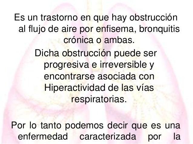 Es un trastorno en que hay obstrucción al flujo de aire por enfisema, bronquitis crónica o ambas. Dicha obstrucción puede ...