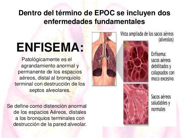 Dentro del término de EPOC se incluyen dos enfermedades fundamentales  ENFISEMA: Patológicamente es el agrandamiento anorm...