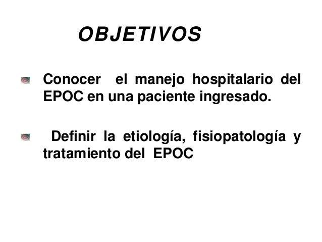 OBJETIVOS Conocer el manejo hospitalario del EPOC en una paciente ingresado. Definir la etiología, fisiopatología y tratam...