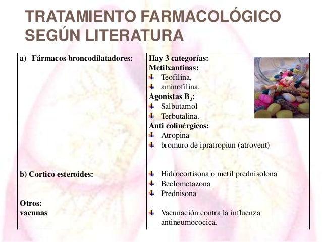 TRATAMIENTO FARMACOLÓGICO SEGÚN LITERATURA a) Fármacos broncodilatadores:  b) Cortico esteroides:  Otros: vacunas  Hay 3 c...