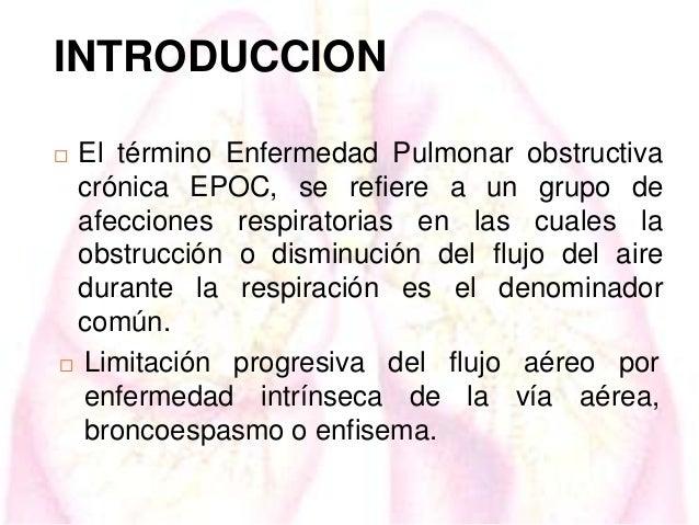 INTRODUCCION El término Enfermedad Pulmonar obstructiva crónica EPOC, se refiere a un grupo de afecciones respiratorias en...