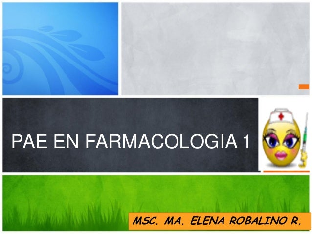 PAE EN FARMACOLOGIA 1  MSC. MA. ELENA ROBALINO R.