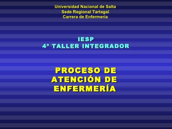 IESP 4º TALLER INTEGRADOR PROCESO DE ATENCIÓN DE  ENFERMERÍA   Universidad Nacional de Salta Sede Regional Tartagal Carrer...