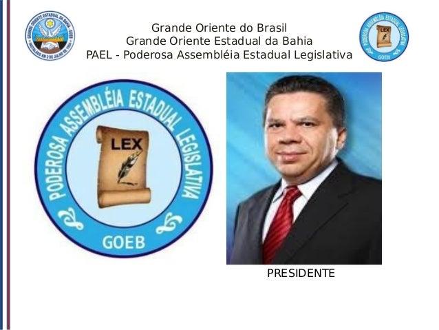 Grande Oriente do Brasil Grande Oriente Estadual da Bahia PAEL - Poderosa Assembléia Estadual Legislativa PRESIDENTE