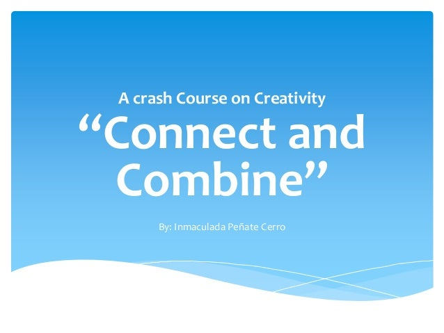 """A crash Course on Creativity""""Connect and Combine""""      By: Inmaculada Peñate Cerro"""