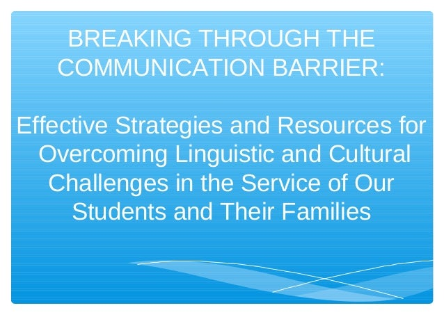 BREAKING THROUGH THE   COMMUNICATION BARRIER:Effective Strategies and Resources for  Overcoming Linguistic and Cultural   ...