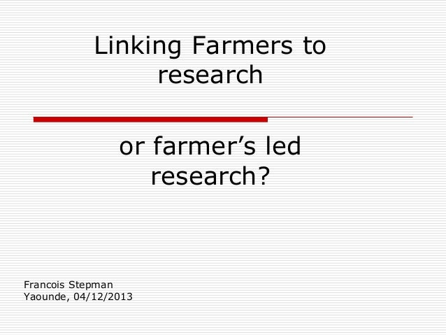 Linking Farmers to research or farmer's led research?  Francois Stepman Yaounde, 04/12/2013