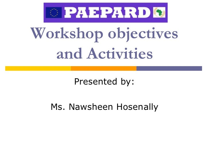 Workshop objectives  and Activities      Presented by:  Ms. Nawsheen Hosenally