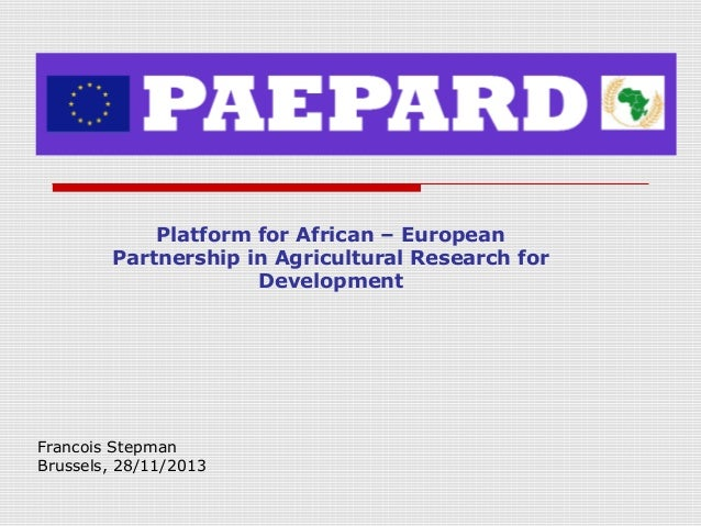 Platform for African – European Partnership in Agricultural Research for Development  Francois Stepman Brussels, 28/11/201...
