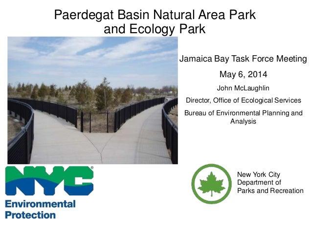 Paerdegat Basin Natural Area Park and Ecology Park Jamaica Bay Task Force Meeting May 6, 2014 John McLaughlin Director, Of...