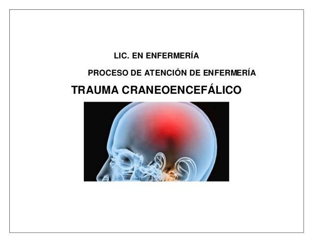 LIC. EN ENFERMERÍA PROCESO DE ATENCIÓN DE ENFERMERÍA TRAUMA CRANEOENCEFÁLICO