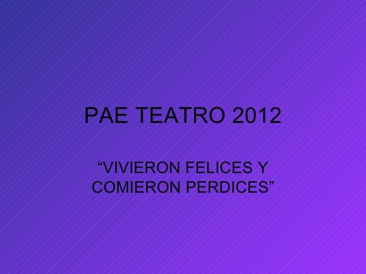"""PAE TEATRO 2012 """"VIVIERON FELICES YCOMIERON PERDICES"""""""