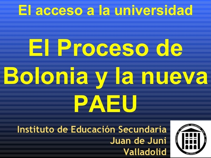 El acceso a la universidad El Proceso de Bolonia y la nueva PAEU Instituto de Educación Secundaria Juan de Juni Valladolid