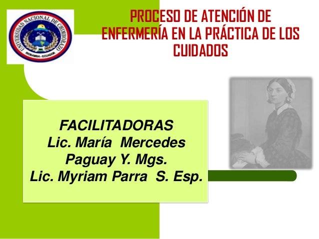 PROCESO DE ATENCIÓN DE ENFERMERÍA EN LA PRÁCTICA DE LOS CUIDADOS  FACILITADORAS Lic. María Mercedes Paguay Y. Mgs. Lic. My...