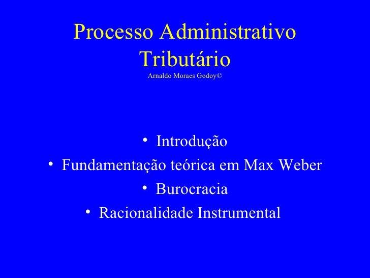 Processo Administrativo Tributário Arnaldo Moraes Godoy© <ul><li>Introdução </li></ul><ul><li>Fundamentação teórica em Max...