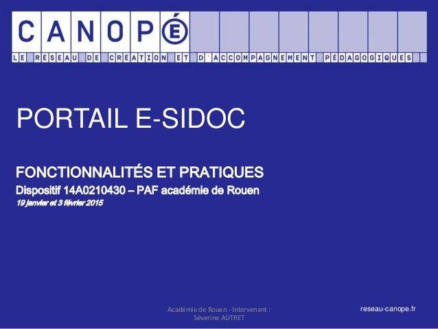 PORTAIL E-SIDOC FONCTIONNALITÉS ET PRATIQUES Dispositif 14A0210430 – PAF académie de Rouen 19 janvier et 3 février 2015 Ac...