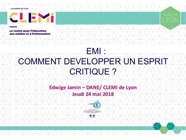 EMI : COMMENT DEVELOPPER UN ESPRIT CRITIQUE? Edwige Jamin – DANE/ CLEMI de Lyon Jeudi 24 mai 2018
