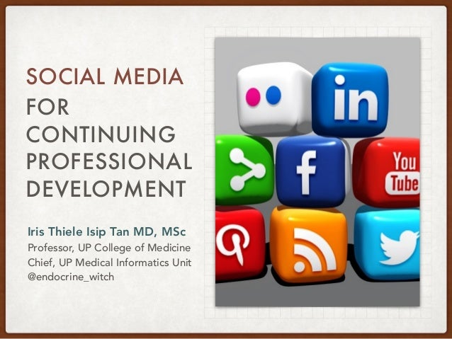FOR CONTINUING PROFESSIONAL DEVELOPMENT SOCIAL MEDIA Iris Thiele Isip Tan MD, MSc Professor, UP College of Medicine Chief,...