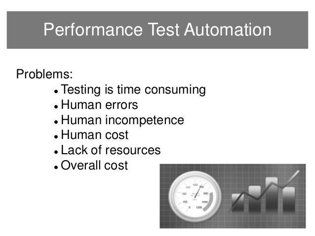 Performance Test Automation Problems:  Testing is time consuming  Human errors  Human incompetence  Human cost  Lack ...