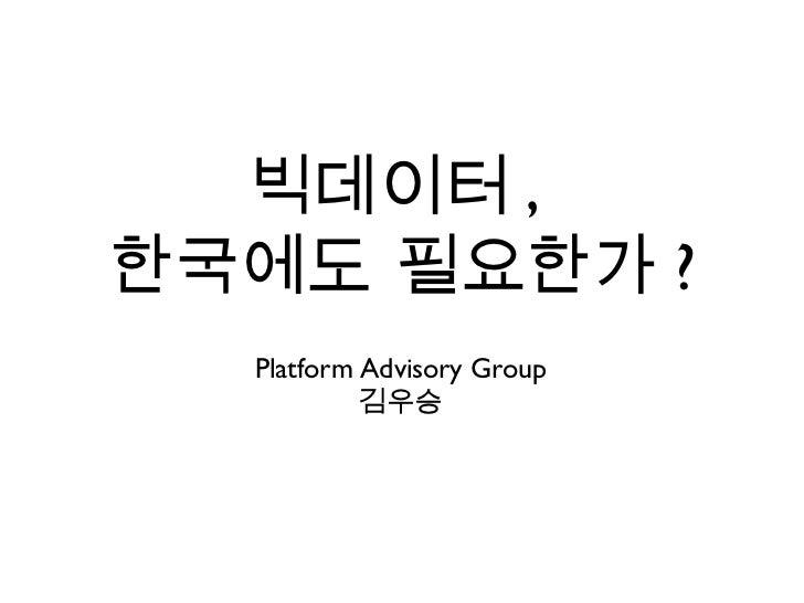빅데이터 ,  한국에도 필요한가 ? <ul><li>Platform Advisory Group </li></ul><ul><li>김우승 </li></ul>